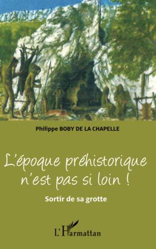 9782296997325: L'époque préhistorique n'est pas si loin !: Sortir de sa grotte (French Edition)