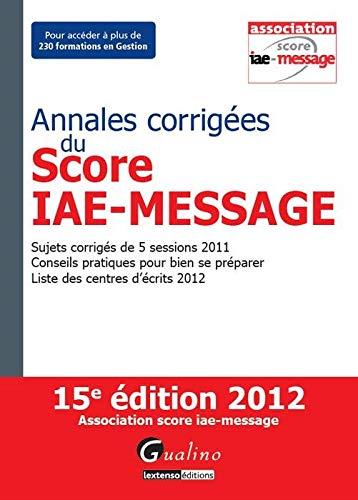 Annales corrigées du Score IAE-Message 2012 : Sujets corrigés de 5 sessions 2011 ; ...