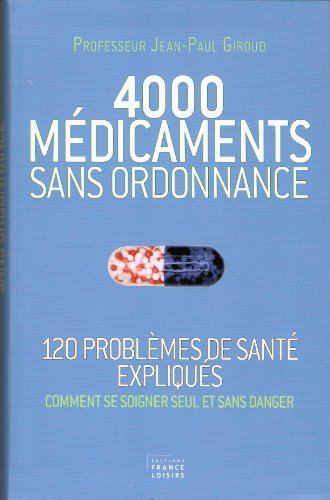 4000 MEDICAMENTS SANS ORDONNANCE (120 problèmes de santé expliqués,comment se soigner seulet sans ...