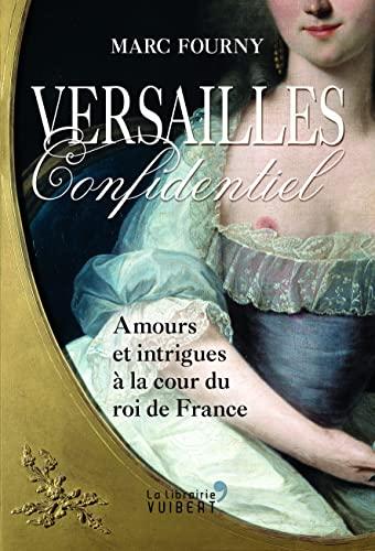 9782311102383: Versailles confidentiel : Amours et intrigues à la cour du roi de France