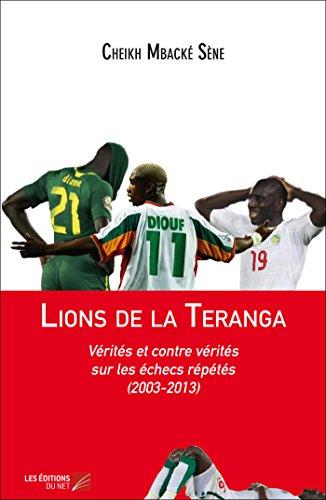 9782312023991: Lions de la Teranga : Verites et Contre Verites Sur les Échecs Repetes (2003-2013)