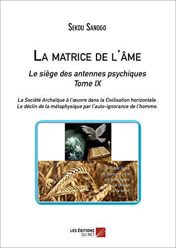 9782312025117: La Matrice de l'Ame : le Siege des Antennes Psychiques. Tome IX. la Societe Archaique a l'Oeuvre Dan