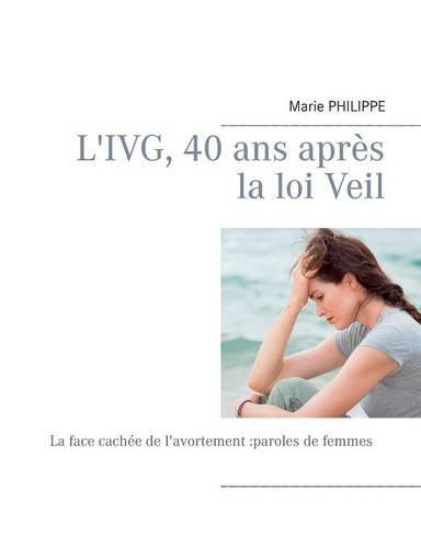 9782322017799: L'IVG, 40 ans apr�s la loi Veil : La face cach�e de l'avortement