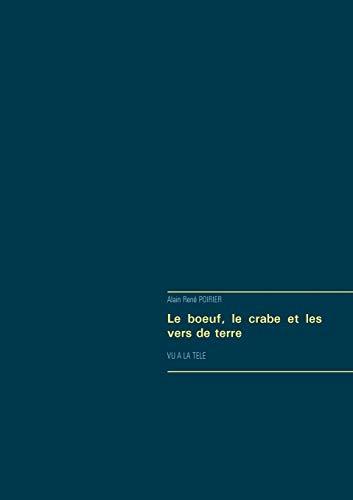 Le boeuf, le crabe et les vers: Alain Rene Poirier