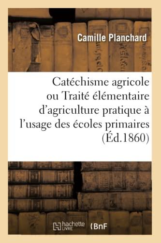 Catéchisme agricole ou Traité élémentaire dandapos;agriculture pratique. 2e édition - Planchard-C