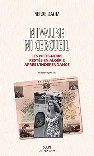 Ni valise ni cercueil. Les Pieds-noirs restés en Algérie après l'ind&...