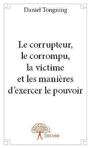 9782332701534: Le corrupteur, le corrompu, la victime et les manieres d'exercer le pouvoir
