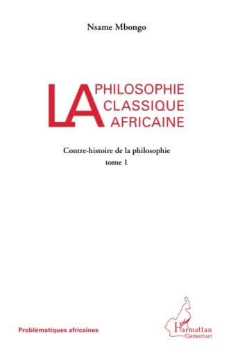 9782336009230: La philosophie classique africaine: Contre-histoire de la philosophie (tome I) (French Edition)