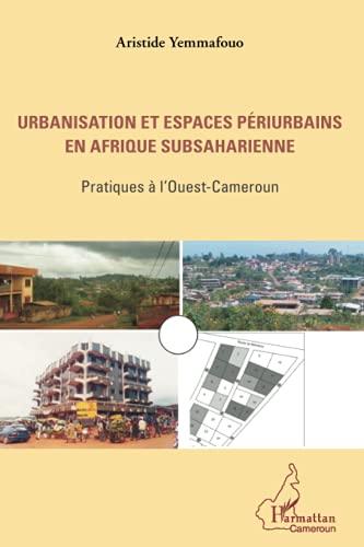 9782336009254: Urbanisation et espaces périurbains en Afrique subsaharienne: Pratiques à l'Ouest-Cameroun (French Edition)