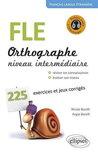 9782340001565: FLE, orthographe, niveau intermédiaire A2-B1 : 225 exercices et jeux corrigés, petits rappels des principales règles de grammaire (Français Langue Etrangère)