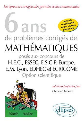 9782340007291: 6 Ans de Problèmes Corrigés de Mathématiques Posés aux Concours HEC ESSEC ESCP-Europe EM-Lyon EDHEC et ECRICOME Option Scientifique