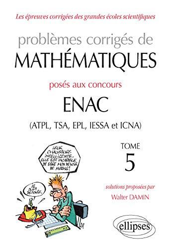 9782340019232: Problèmes corrigés de mathématiques posés aux concours ENAC (ATPL, TSA, EPL, IESSA et ICNA) de 2014 à 2016 - Tome 5