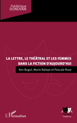 9782343004860: La lettre, le théâtral et les femmes dans la fiction d'aujourd'hui: Ken Bugul, Marie NDiaye et Pascale Roze (French Edition)