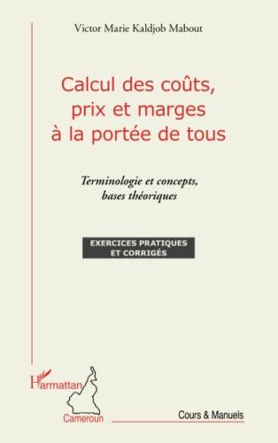 9782343014722: Calcul des coûts, prix et marges à la portée de tous: Terminologie et concepts, bases théoriques - Exercices pratiques et corrigés (French Edition)