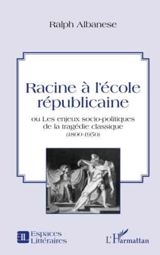 9782343018393: Racine à l'école républicaine: ou les enjeux socio-politiques de la tragédie classique - (1800 -1950) (French Edition)