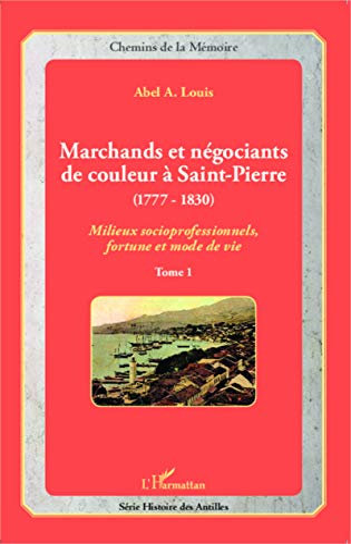 9782343049267: Marchands et négociants de couleur à Saint-Pierre (1777-1830): Milieux socioprofessionnels, fortune et mode de vie - Tome 1 (French Edition)