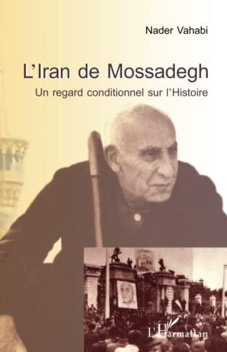 9782343052311: L'Iran de Mossadegh: Un regard conditionnel sur l'Histoire (French Edition)