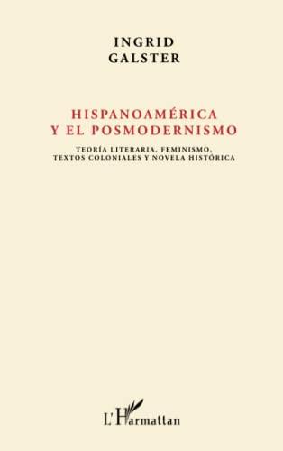 9782343058047: Hispanoamérica y el posmodernismo: Teoría literaria, feminismo, textos coloniales y novela histórica (French Edition)