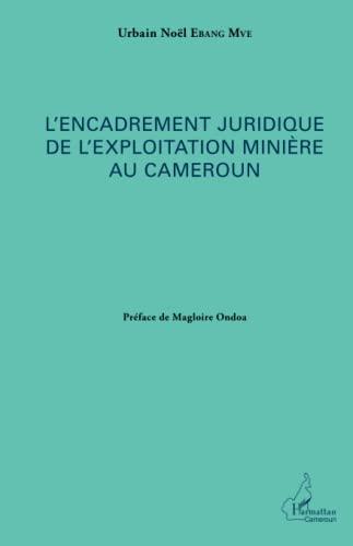 L'encadrement juridique de l'exploitation minière au Cameroun: Urbain Noël Ebang