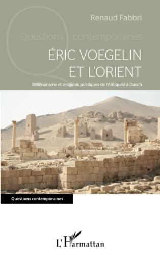 9782343080109: Eric Voegelin et l'Orient: Millénarisme et religions politiques de l'Antiquité à Daech (French Edition)