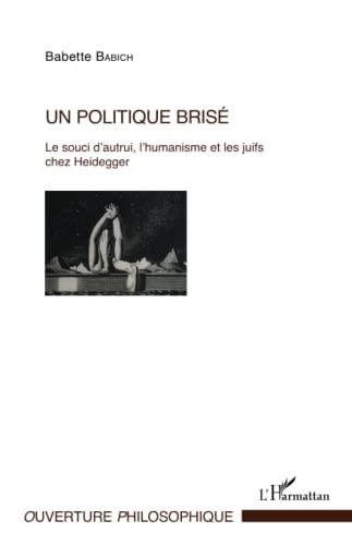 Un politique brisé: Le souci d'autrui, l'humanisme et les juifs chez Heidegger (French ...