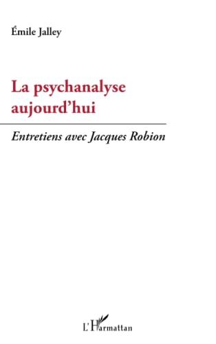 La psychanalyse aujourd'hui: Entretiens avec Jacques Robion: Emile Jalley