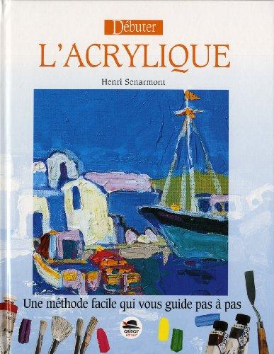 Débuter l'acrylique [nouvelle édition]: Senarmont, Henri