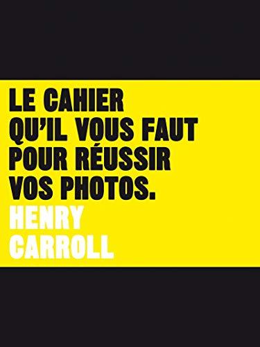 Cahier qu'il vous faut pour réussir vos photos (Le): Carroll, Henry
