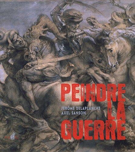 Peindre la guerre La peinture de bataille de la Renaissance a la: Delaplanche Jerome