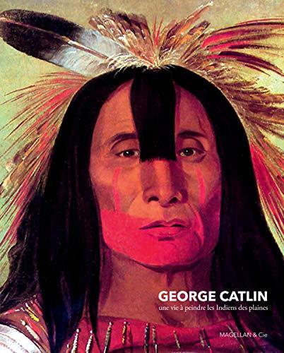 9782350742861: Georges Catlin : une vie à peindres les indiens des plaines