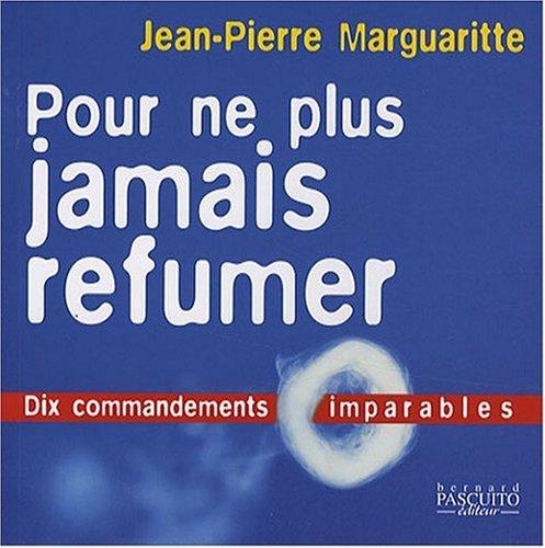 POUR NE PLUS JAMAIS REFUMER : DIX COMMANDEMENTS IMPARABLES: MARGUARITTE JEAN-PIERRE