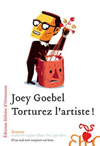 Torturez l'artiste ! (French Edition): Joey Goebel