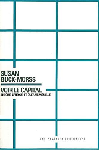 Voir le capital Theorie critique et culture visuelle: Buck-Morss Susan