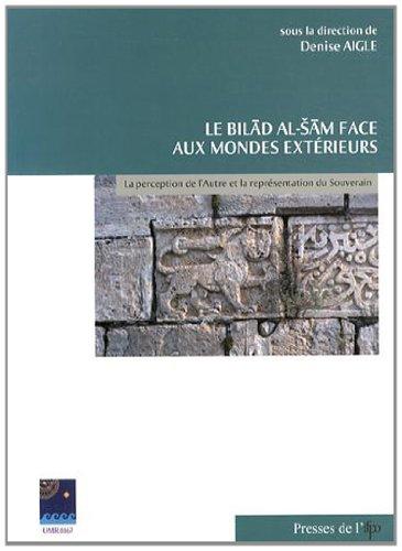 9782351591970: Le Bilād al-Šām face aux mondes extérieurs: La perception de l'Autre et la représentation du souverain (Études arabes, médiévales et modernes) (French Edition)