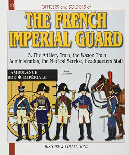 9782352500506: Officers and Soldiers of the French Imperial Guard 1804-1815, Volume 5: The Artillery Train - The Wagon Train - The Administration - The Medical ... Cavalry 1804-1815 v. 5 (Officers & Soldiers)