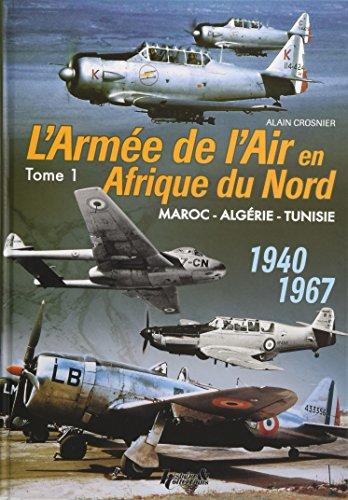 The French Air Force in North Africa: Volume 1: Morocco - Algeria - Tunisia - 1940-1967 (Hardcover)...
