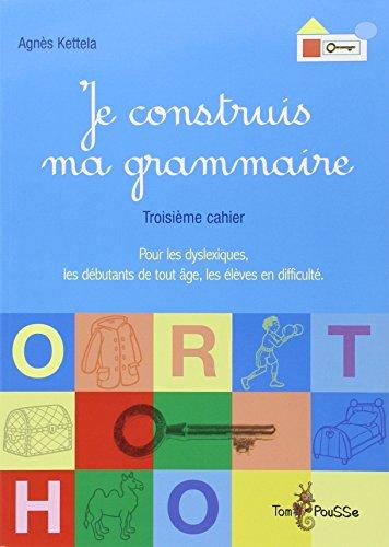 9782353450268: Je construis ma grammaire : Troisième cahier : pour les dyslexiques, les débutants de tout âge, les élèves en difficulté