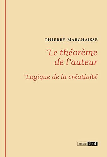 LE THEOREME DE L AUTEUR. LOGIQUE DE LA CREATIVITE: MARCHAISSE THIERRY