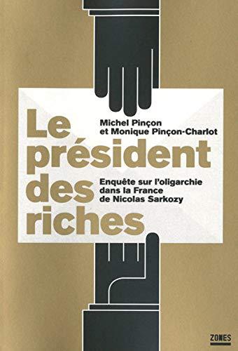 LE PRESIDENT DES RICHES. ENQUETE SUR L'OLIGARCHIE DANS LA FRANCE DE NICOLAS SARKOZY. - M. PINCON ET M. PINCON-CHARLOT