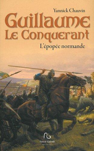 GUILLAUME LE CONQUERANT ; L'EPOPEE NORMANDE: CHAUVIN, YANNICK