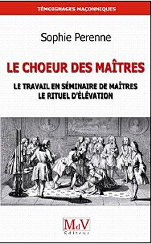 9782355990762: Le Choeur des maîtres : Une réflexion sur le travail en séminaire de maîtres, le rituel d'élévation et la maîtrise