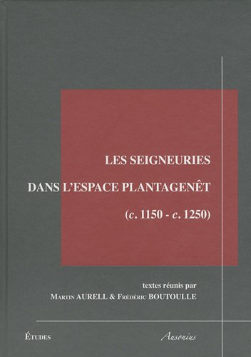 Les seigneuries dans l'espace Plantagenêt : (c.1150-c.1250): Frédéric Boutoulle, Martin ...