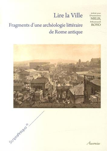 LIRE LA VILLE. FRAGMENTS D'UNE ARCHEOLOGIE LITTERAIRE DE ROME ANTIQUE