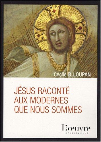 Jésus raconté aux modernes que nous sommes: Cécile-B Loupan