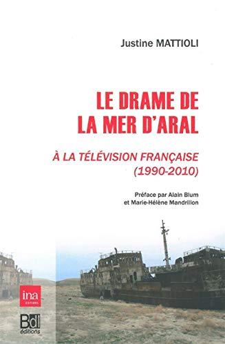 Le drame de la mer d'Aral a la television francaise 1990 2010: Mattioli Justine