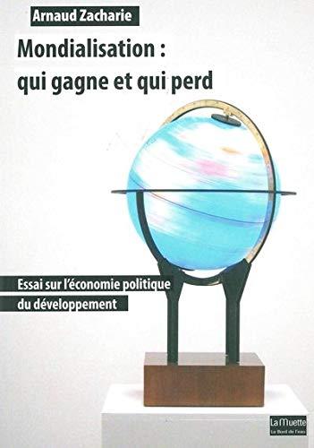 Mondialisation Qui gagne et qui perd Essai sur l'economie poli: Zacharie Arnaud