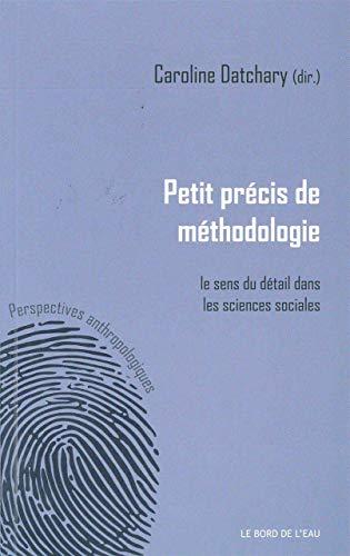 Petit precis de methodologie Le sens du detail dans les sciences: Datchary Caroline