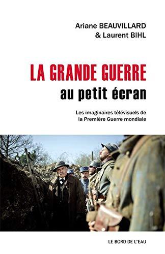 GRANDE GUERRE AU PETIT ECRAN -LA-: BEAUVILLARD A BIHL L