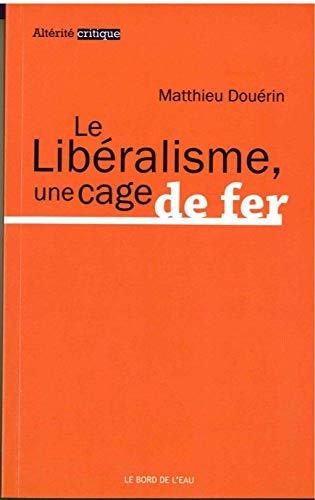 LIBERALISME UNE CAGE DE FER -LE-: DOUERIN MATTHIEU