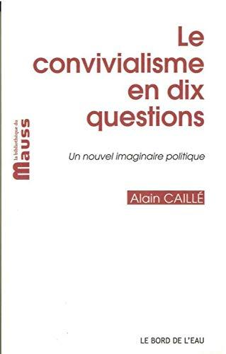 Le convivialisme en dix questions Un nouvel imaginaire politique: Caille Alain